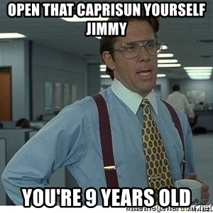 Yeah If You Could Just - Open that caprisun yourself jimmy you're 9 years old
