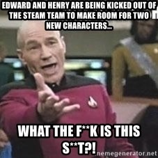 Patrick Stewart WTF - edward and henry are being kicked out of the steam team to make room for two new characters... what the f**k is this s**t?!