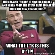 Patrick Stewart WTF - Thomas and friends is kicking edward and henry from the steam team to make room for new characters.... what the f**k is this s**t?!