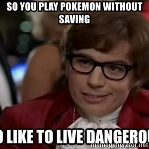 I too like to live dangerously - so you PLAY pokemon without saving
