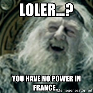 you have no power here - LOLER...? You have no power in France...