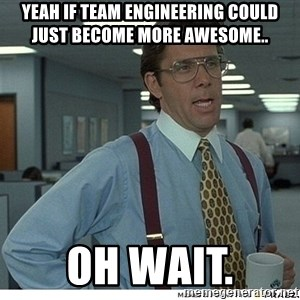 Yeah If You Could Just - Yeah if team engineering could just become more awesome.. Oh wait.
