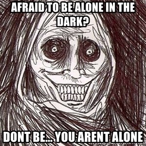 Never alone ghost - afraid to be alone in the dark? dont be... you arent alone