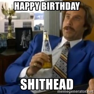 That escalated quickly-Ron Burgundy - Happy BiRthday Shithead
