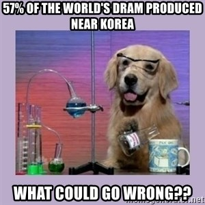 Dog Scientist - 57% of the world's dram produced near korea WhAt could go wrong??
