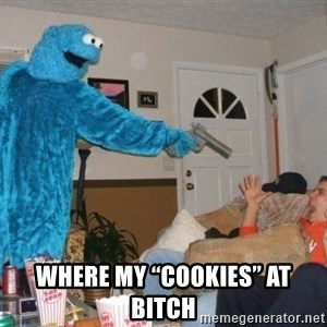 """Bad Ass Cookie Monster - WhEre my """"cookies"""" aT bitch"""