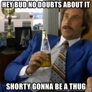 That escalated quickly-Ron Burgundy - hey bud no doubts about it shorty gonna be a thug