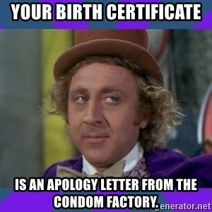 Sarcastic Wonka - Your birth certificate  IS AN APOLOGY LETTER FROM THE CONDOM FACTORY.