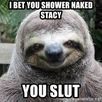 Sexual Sloth - I bet you shower naked stacy You slut