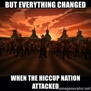 until the fire nation attacked. - But everything changed when the hiccup nation attacked