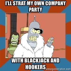 Blackjack and hookers bender - I'll strat my own company party With Blackjack and hookers