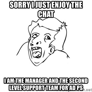 genius rage meme - sorry I just enjoy the chat I am the manager and the second level support team for AD PS