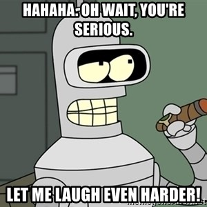 Bender - HAHAHA. OH Wait, you're serious. let me laugh even harder!