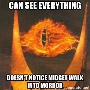 Eye of Sauron - Can see everything  Doesn't notice midget walk into mordor