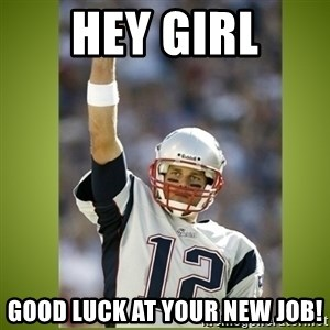tom brady - Hey Girl good luck at your new job!