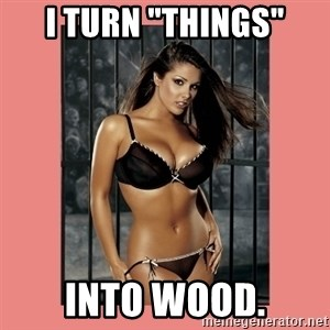 """Hot Girl - I turn """"things"""" Into wood."""