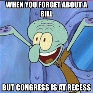calamardo me vale - When You forget about a bill but Congress is at recess