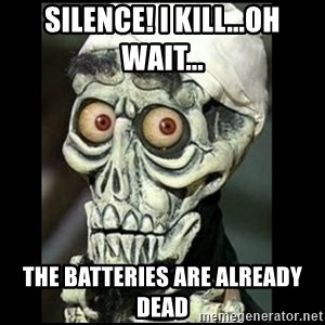 Achmed the dead terrorist - SILENCE! I KILL...OH WAIT... THE BATTERIES ARE ALREADY DEAD