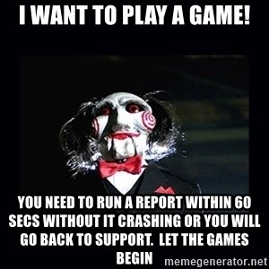 saw jigsaw meme - I want to play a game! You need to run a report within 60 secs without it crashing or you will go back to support.  Let the games begin