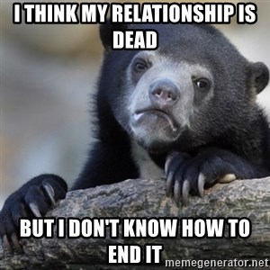 Confession Bear - I THINK MY RELATIONSHIP IS DEAD  BUT I don't know HOW TO END it