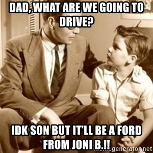father son  - Dad, what are we going to drive?  IDk son but it'll be a ford from joni b.!!
