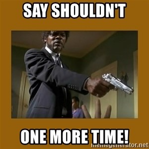 say what one more time - Say Shouldn't  One more time!