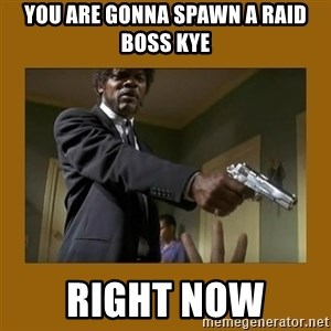 say what one more time - you are gonna spawn a raid boss kye right now
