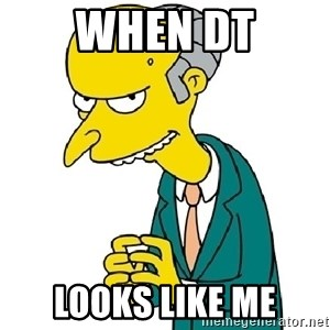 Mr Burns meme - When dt Looks like me