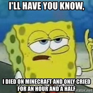 Tough Spongebob - I'll have you know, i died on minecraft and only cried for an hour and a half