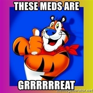 Tony The Tiger - THESE MEDS ARE GRRRRRREAT