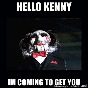 saw jigsaw meme - HeLlo kenny Im coming to get you