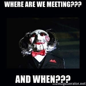 saw jigsaw meme - Where are we meeting??? And when???