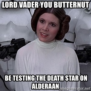 princess leia - Lord Vader you butternut   be testing the death star on alderaan