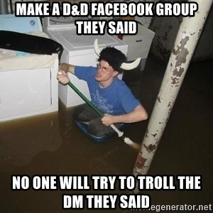 X they said,X they said - Make a D&D facebook group they said No one will try to troll the dm they said