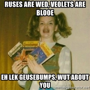 oh mer gerd - ruses are wed, veolets are blooe eh lek geusebumps, wut about you