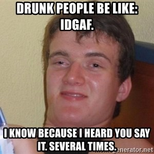 high/drunk guy - Drunk people be like: IDGAF.  I know because I heard you say it. Several times.