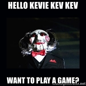 saw jigsaw meme - Hello Kevie Kev Kev Want to play a game?