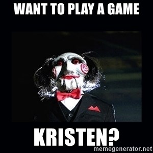 saw jigsaw meme - Want to play a game Kristen?