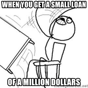 Flip table meme - when you get a small loan of a million dollars