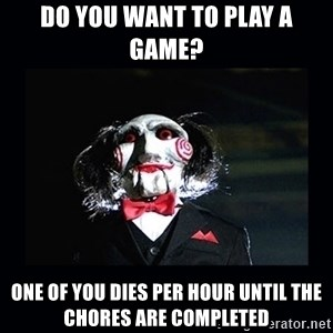 saw jigsaw meme - Do you want to play a game? One of you dies per hour Until the chores are completed
