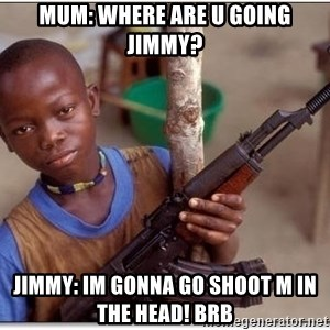 african kid - mum: where are u going jimmy? Jimmy: im gonna go shoot m in the head! brb