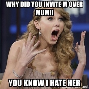 Taylor Swift shocked face - Why did you invite m over mum!! You know I hate her