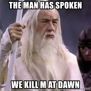 White Gandalf - the man has spoken  we kill m at dawn