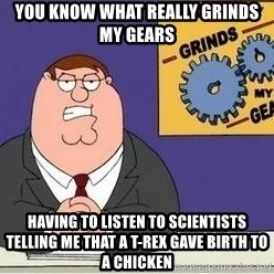 Grinds My Gears Peter Griffin - You know what really grinds my gears Having to listen to scientists telling me that a t-rex gave birth to a chicken