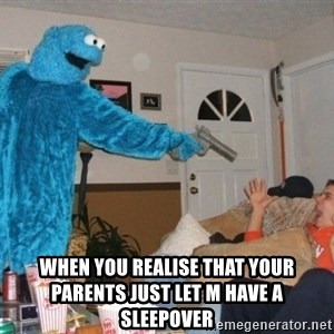 Bad Ass Cookie Monster - When you realise that your parents just let M have a SLEEPOver