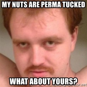 Friendly creepy guy - My nuts are perma tucked  what about yours?