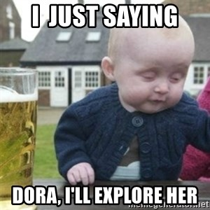 Bad Drunk Baby - I  just saying Dora, I'll explore her