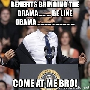 obama come at me bro - benefits bringing the drama......... be like obama............................ come at me bro!