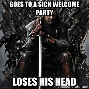 Eddard Stark - Goes to a sick welcome party Loses his head