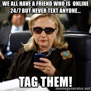 Hillary Clinton Texting - we all have a friend who is  online 24/7 but never text anyone... tag them!